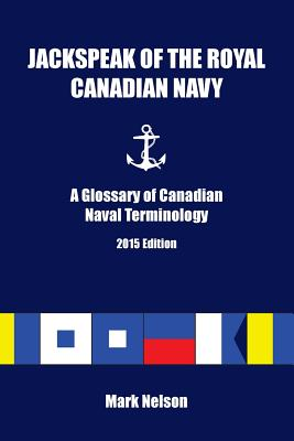 Jackspeak of the Royal Canadian Navy: A Glossary of Canadian Naval Terminology - Nelson, Mark R
