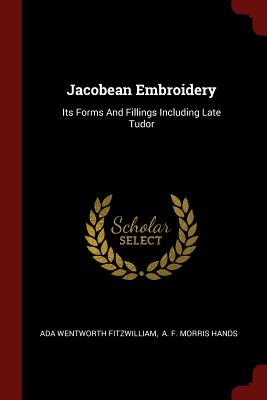 Jacobean Embroidery: Its Forms and Fillings Including Late Tudor - Fitzwilliam, Ada Wentworth, and A F Morris Hands (Creator)