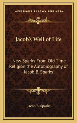 Jacob's Well of Life: New Sparks from Old Time Religion the Autobiography of Jacob B. Sparks - Sparks, Jacob B