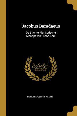 Jacobus Baradae?s: de Stichter Der Syrische Monophysietische Kerk - Kleyn, Hendrik Gerrit