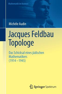 Jacques Feldbau, Topologe: Das Schicksal Eines Judischen Mathematikers (1914 - 1945) - Audin, Michele