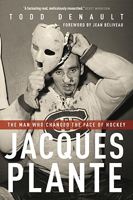Jacques Plante: The Man Who Changed the Face of Hockey - Denault, Todd