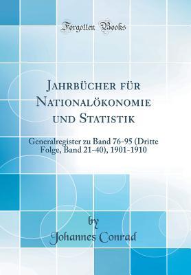 Jahrbucher Fur Nationalokonomie Und Statistik: Generalregister Zu Band 76-95 (Dritte Folge, Band 21-40), 1901-1910 (Classic Reprint) - Conrad, Johannes