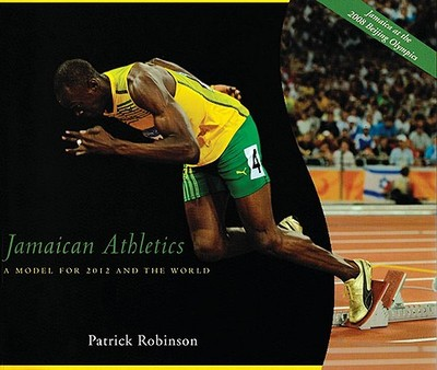 Jamaican Athletics: A Model for 2012 Olympics and the World - Robinson, Patrick