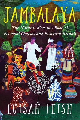Jambalaya: The Natural Woman's Book of Personal Charms and Practical Rituals - Teish, Luisah, Chief