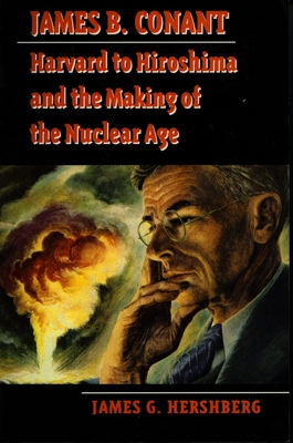 James B. Conant: Harvard to Hiroshima and the Making of the Nuclear Age - Hershberg, James G