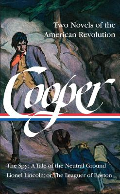 James Fenimore Cooper: Two Novels of the American Revolution (Loa #312): The Spy: A Tale of the Neutral Ground / Lionel Lincoln; Or, the Leaguer of Boston - Cooper, James Fenimore, and Taylor, Alan (Editor)