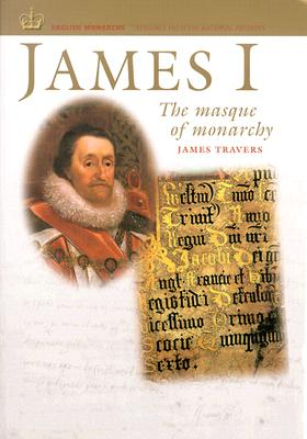 James I: The Masque of Monarchy - Travers, James