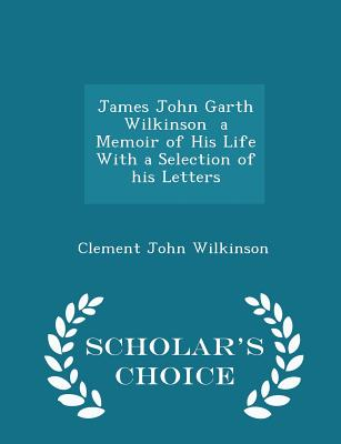 James John Garth Wilkinson a Memoir of His Life with a Selection of His Letters - Scholar's Choice Edition - Wilkinson, Clement John