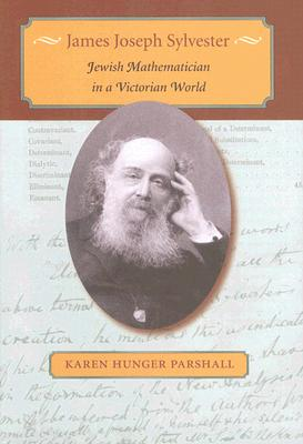 James Joseph Sylvester: Jewish Mathematician in a Victorian World - Parshall, Karen Hunger