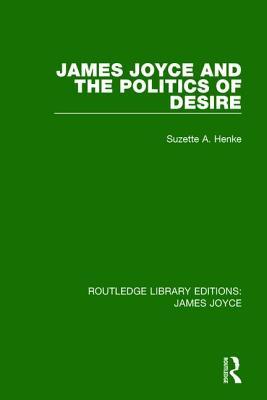 James Joyce and the Politics of Desire - Henke, Suzette A