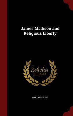 James Madison and Religious Liberty - Hunt, Gaillard