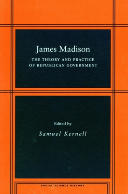 James Madison: The Theory and Practice of Republican Government - Kernell, Samuel (Editor)