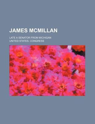 James McMillan: Late a Senator from Michigan - Congress, United States, Professor