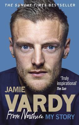 Jamie Vardy: From Nowhere, My Story - Vardy, Jamie