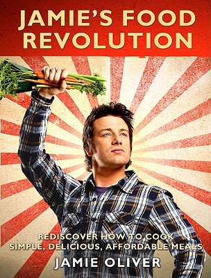 Jamie's Food Revolution: Rediscover How to Cook Simple, Delicious, Affordable Meals - Oliver, Jamie