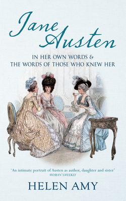 Jane Austen: In Her Own Words and The Words of Those Who Knew Her - Amy, Helen