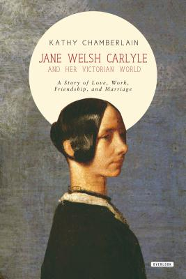 Jane Welsh Carlyle and Her Victorian World: A Story of Love, Work, Marriage, and Friendship - Chamberlain, Kathy