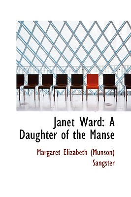 Janet Ward: A Daughter of the Manse - Elizabeth (Munson) Sangster, Margaret