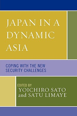 Japan in a Dynamic Asia: Coping with the New Security Challenges - Sato, Yoichiro (Editor), and Limaye, Satu (Editor), and Azizian, Rouben (Contributions by)