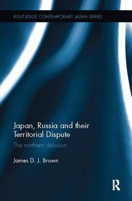 Japan, Russia and their Territorial Dispute: The Northern Delusion - Brown, James D. J.