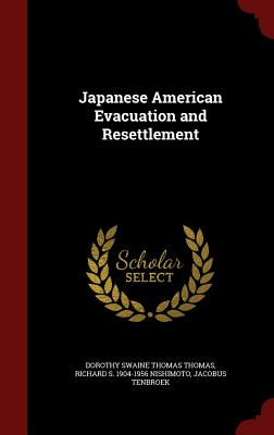 Japanese American Evacuation and Resettlement - Thomas, Dorothy Swaine Thomas, and Nishimoto, Richard S 1904-1956, and Tenbroek, Jacobus