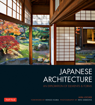 Japanese Architecture: An Exploration of Elements & Forms - Locher, Mira, and Simmons, Ben (Photographer), and Kuma, Kengo (Foreword by)