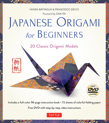Japanese Origami for Beginners Kit: 20 Classic Origami Models: Kit with 96-Page Origami Book, 72 High-Quality Origami Papers and Instructional DVD: Great for Kids and Adults! - Battaglia, Vanda, and Decio, Francesco, and Ita, Sam (Foreword by)