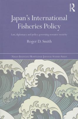 Japan's International Fisheries Policy: Law, Diplomacy and Politics Governing Resource Security - Smith, Roger D.