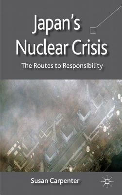 Japan's Nuclear Crisis: The Routes to Responsibility - Carpenter, S.