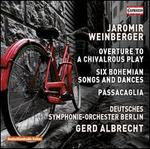 Jaromir Weinberger: Overture to a Chivalrous Play; Six Bohemian Songs and Dances; Passacaglia