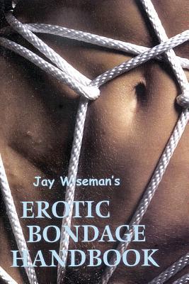 Jay Wiseman's Erotic Bondage Handbook - Wiseman, Jay