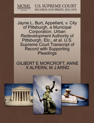 Jayne L. Burt, Appellant, V. City of Pittsburgh, a Municipal Corporation, Urban Redevelopment Authority of Pittsburgh, Etc., et al. U.S. Supreme Court Transcript of Record with Supporting Pleadings - Morcroft, Gilbert E, and Alpern, Anne X, and Arnd, M J