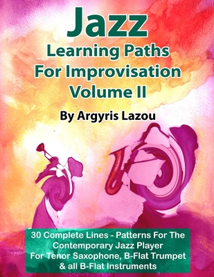 Jazz Learning Paths For Improvisation Volume II: 30 Complete Lines - Patterns For The Contemporary Jazz Player/For Tenor Saxophone, Trumpet & all B-Flat Instruments - Lazou, Argyris