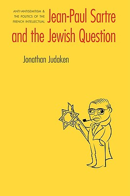 Jean-Paul Sartre and the Jewish Question: Anti-Antisemitism and the Politics of the French Intellectual - Judaken, Jonathan