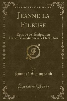 Jeanne La Fileuse: Episode de L'Emigration Franco-Canadienne Aux Etats-Unis (Classic Reprint) - Beaugrand, Honore