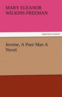 Jerome, a Poor Man a Novel - Freeman, Mary Eleanor Wilkins