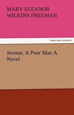 Jerome, a Poor Man a Novel - Freeman, Mary Eleanor Wilkins