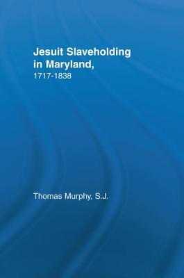 Jesuit Slaveholding in Maryland, 1717-1838 - Murphy, Thomas