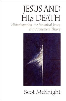 Jesus and His Death: Historiography, the Historical Jesus, and Atonement Theory - McKnight, Scot