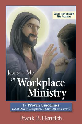 Jesus and Me in Workplace Ministry: 17 Proven Guidelines - Henrich, Frank E