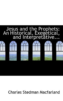 Jesus and the Prophets: An Historical, Exegetical, and Interpretative... - Macfarland, Charles Stedman
