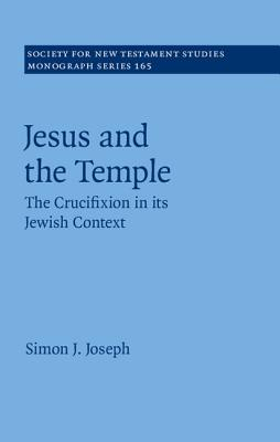 Jesus and the Temple: The Crucifixion in Its Jewish Context - Joseph, Simon J