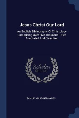 Jesus Christ Our Lord: An English Bibliography of Christology Comprising Over Five Thousand Titles Annotated and Classified - Ayres, Samuel Gardiner