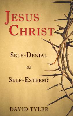 Jesus Christ: Self-Denial or Self-Esteem? - Tyler, David M