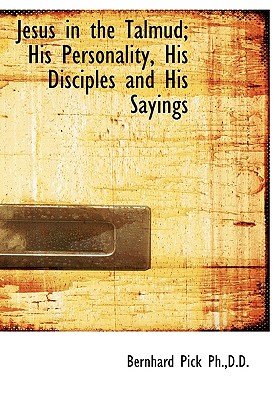 Jesus in the Talmud; His Personality, His Disciples and His Sayings - Pick, Bernhard