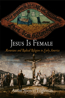 Jesus Is Female: Moravians and Radical Religion in Early America - Fogleman, Aaron Spencer
