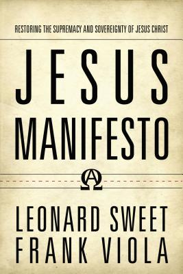 Jesus Manifesto: Restoring the Supremacy and Sovereignty of Jesus Christ - Sweet, Leonard, Dr., Ph.D., and Viola, Frank