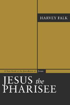 Jesus the Pharisee: A New Look at the Jewishness of Jesus - Falk, Harvey