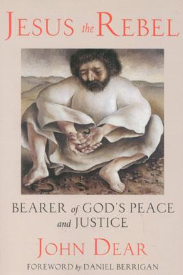 Jesus the Rebel: Bearer of God's Peace and Justice - Dear, John, S.J., and Berrigan, Daniel (Foreword by)